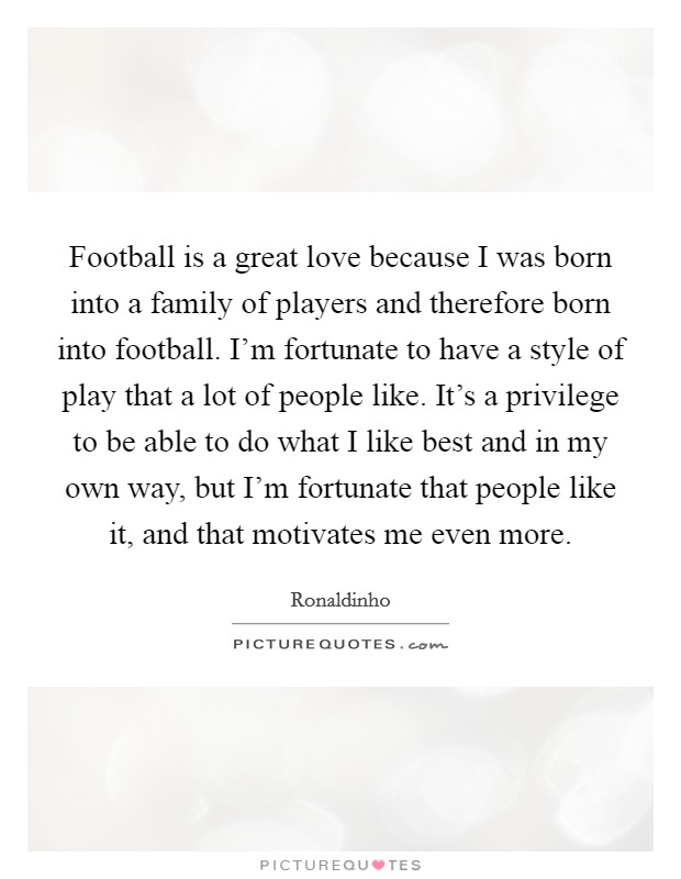 Football is a great love because I was born into a family of players and therefore born into football. I'm fortunate to have a style of play that a lot of people like. It's a privilege to be able to do what I like best and in my own way, but I'm fortunate that people like it, and that motivates me even more Picture Quote #1