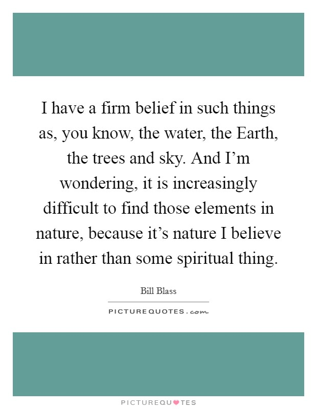 I have a firm belief in such things as, you know, the water, the Earth, the trees and sky. And I'm wondering, it is increasingly difficult to find those elements in nature, because it's nature I believe in rather than some spiritual thing Picture Quote #1