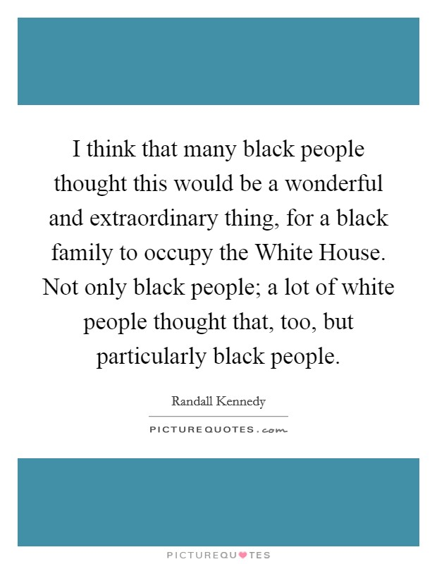 I think that many black people thought this would be a wonderful and extraordinary thing, for a black family to occupy the White House. Not only black people; a lot of white people thought that, too, but particularly black people Picture Quote #1