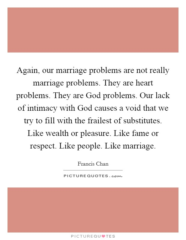 Again, our marriage problems are not really marriage problems. They are heart problems. They are God problems. Our lack of intimacy with God causes a void that we try to fill with the frailest of substitutes. Like wealth or pleasure. Like fame or respect. Like people. Like marriage Picture Quote #1
