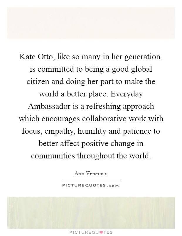 Kate Otto, like so many in her generation, is committed to being a good global citizen and doing her part to make the world a better place. Everyday Ambassador is a refreshing approach which encourages collaborative work with focus, empathy, humility and patience to better affect positive change in communities throughout the world Picture Quote #1