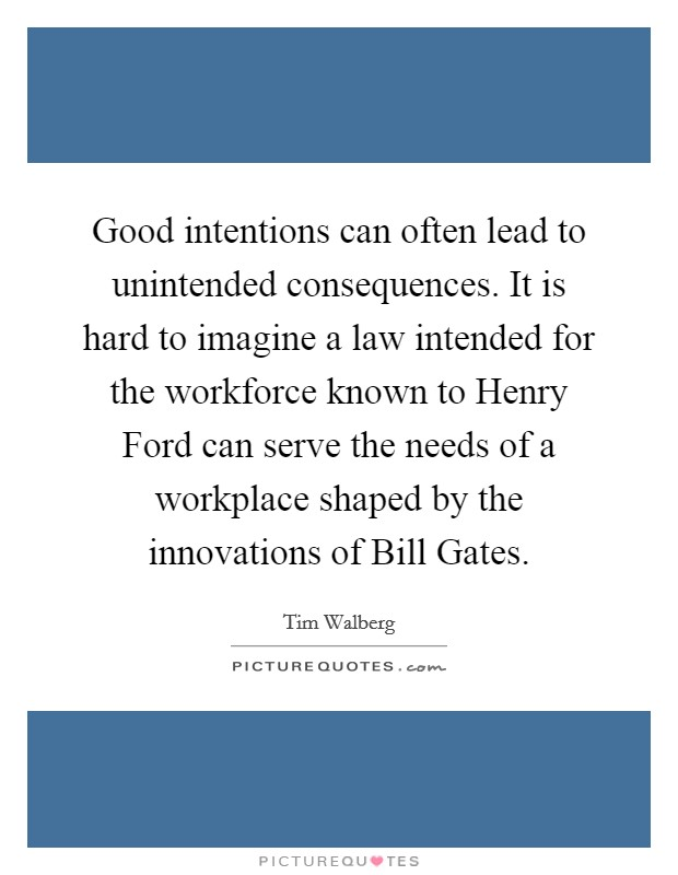 Good intentions can often lead to unintended consequences. It is hard to imagine a law intended for the workforce known to Henry Ford can serve the needs of a workplace shaped by the innovations of Bill Gates Picture Quote #1