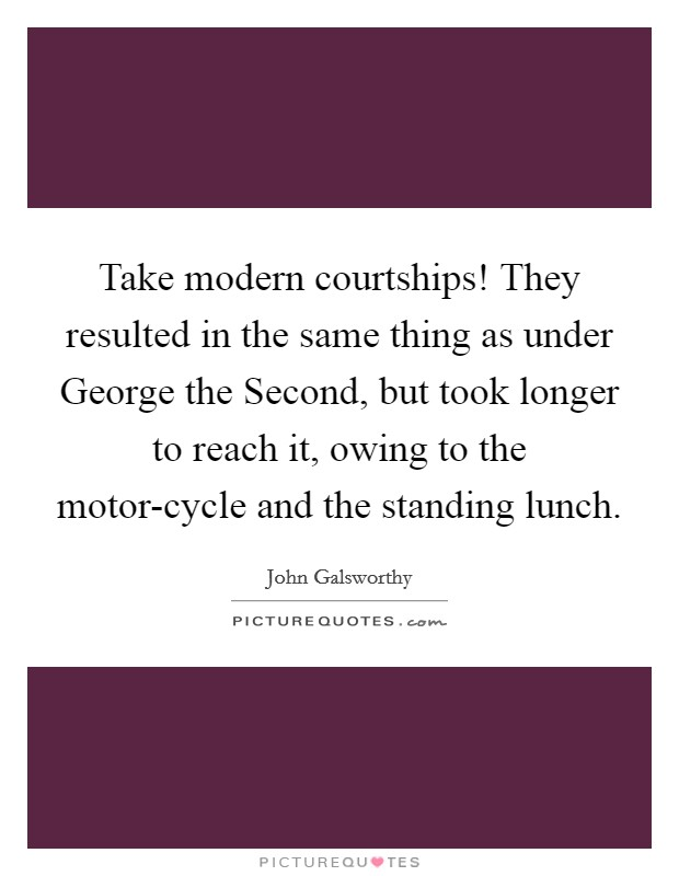 Take modern courtships! They resulted in the same thing as under George the Second, but took longer to reach it, owing to the motor-cycle and the standing lunch Picture Quote #1