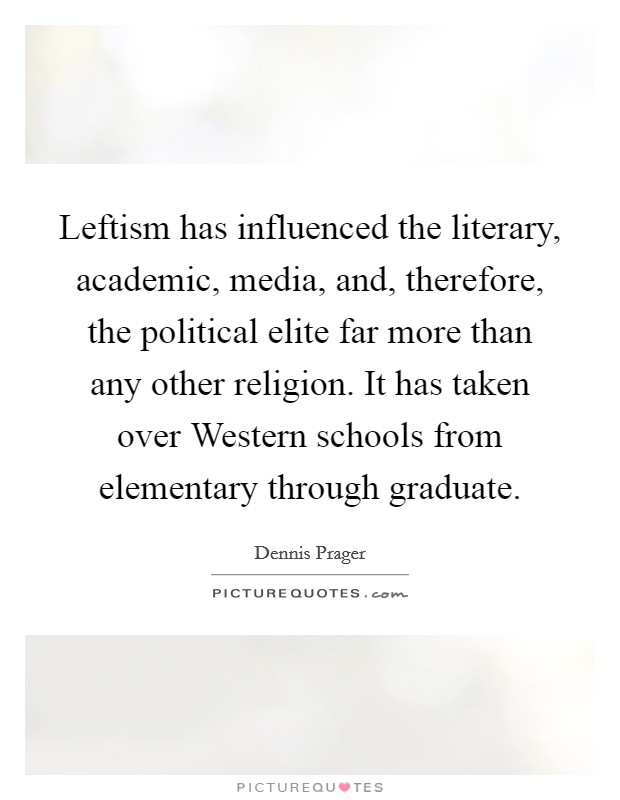 Leftism has influenced the literary, academic, media, and, therefore, the political elite far more than any other religion. It has taken over Western schools from elementary through graduate Picture Quote #1