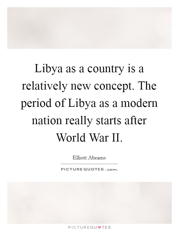 Libya as a country is a relatively new concept. The period of Libya as a modern nation really starts after World War II Picture Quote #1