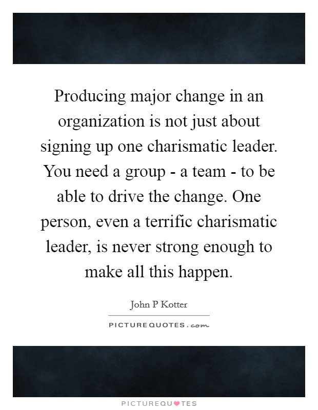 Producing major change in an organization is not just about signing up one charismatic leader. You need a group - a team - to be able to drive the change. One person, even a terrific charismatic leader, is never strong enough to make all this happen Picture Quote #1