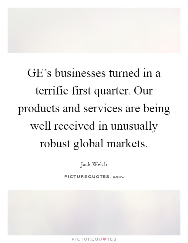GE's businesses turned in a terrific first quarter. Our products and services are being well received in unusually robust global markets Picture Quote #1