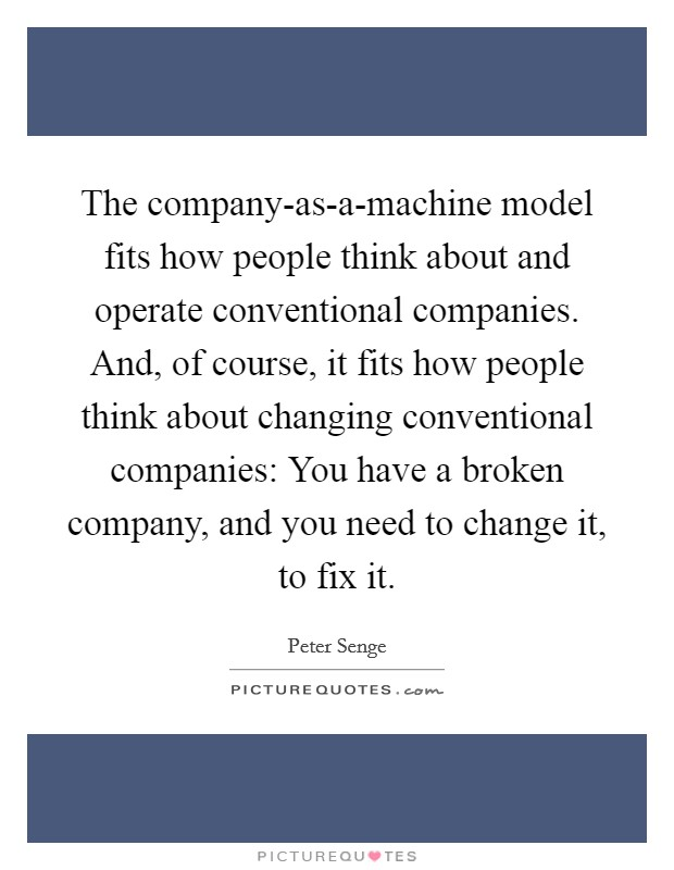 The company-as-a-machine model fits how people think about and operate conventional companies. And, of course, it fits how people think about changing conventional companies: You have a broken company, and you need to change it, to fix it Picture Quote #1