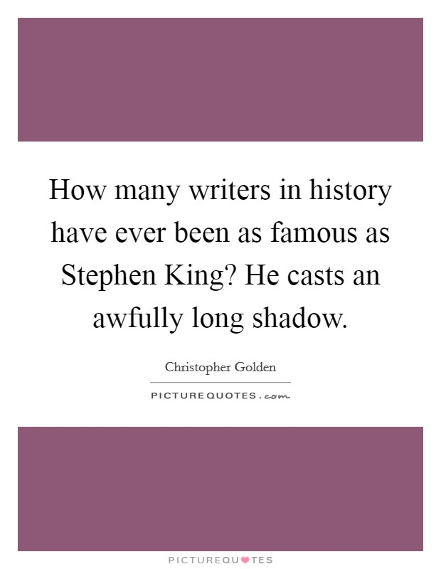 How many writers in history have ever been as famous as Stephen King? He casts an awfully long shadow Picture Quote #1