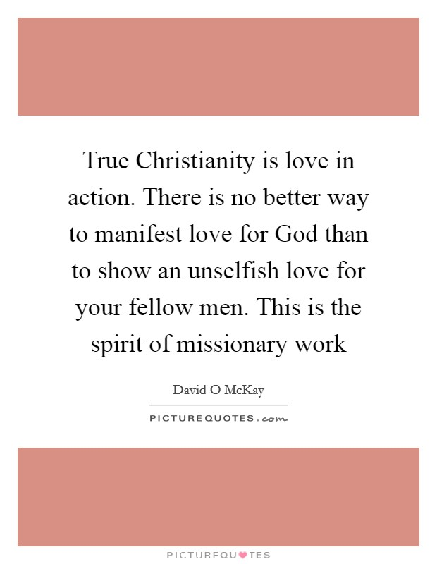 True Christianity is love in action. There is no better way to manifest love for God than to show an unselfish love for your fellow men. This is the spirit of missionary work Picture Quote #1