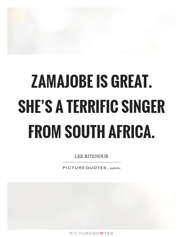 Zamajobe is great. She's a terrific singer from South Africa Picture Quote #1