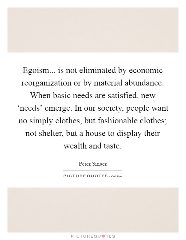 Egoism... is not eliminated by economic reorganization or by material abundance. When basic needs are satisfied, new 'needs' emerge. In our society, people want no simply clothes, but fashionable clothes; not shelter, but a house to display their wealth and taste Picture Quote #1
