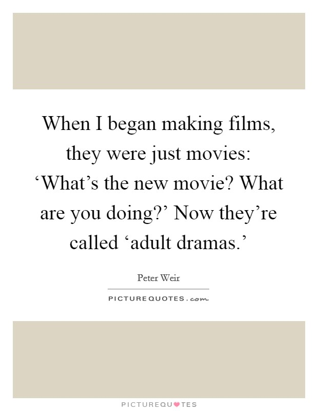 When I began making films, they were just movies: 'What's the new movie? What are you doing?' Now they're called 'adult dramas.' Picture Quote #1