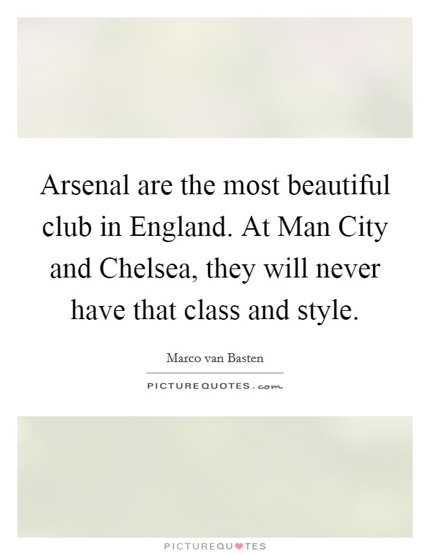 Arsenal are the most beautiful club in England. At Man City and Chelsea, they will never have that class and style Picture Quote #1