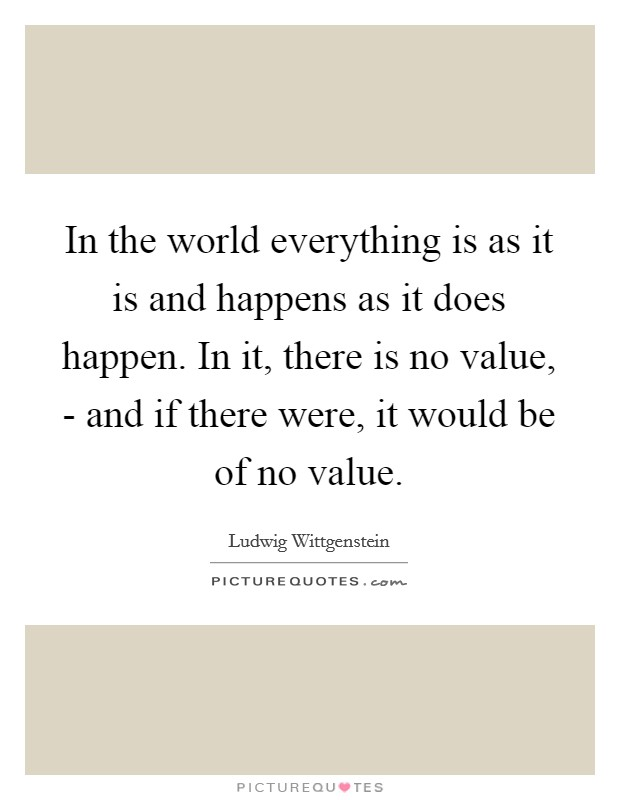 In the world everything is as it is and happens as it does happen. In it, there is no value, - and if there were, it would be of no value Picture Quote #1