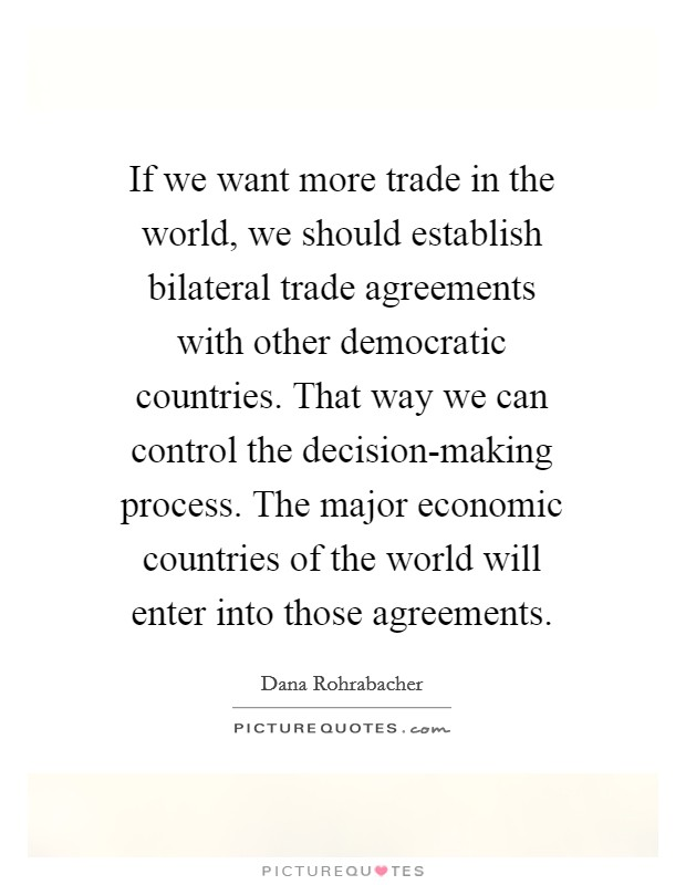 If we want more trade in the world, we should establish bilateral trade agreements with other democratic countries. That way we can control the decision-making process. The major economic countries of the world will enter into those agreements Picture Quote #1