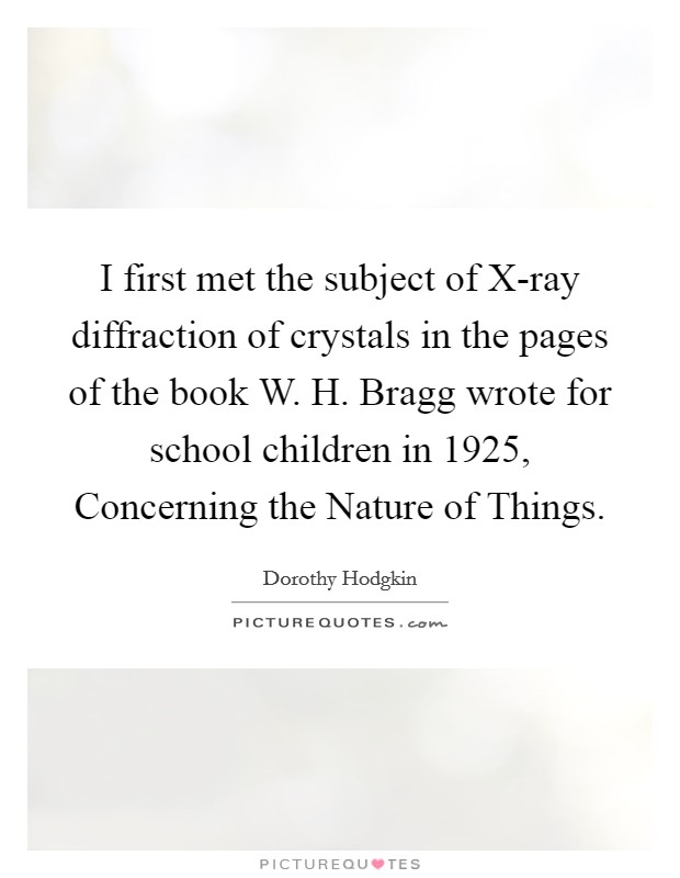 I first met the subject of X-ray diffraction of crystals in the pages of the book W. H. Bragg wrote for school children in 1925, Concerning the Nature of Things Picture Quote #1