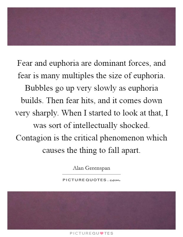 Fear and euphoria are dominant forces, and fear is many multiples the size of euphoria. Bubbles go up very slowly as euphoria builds. Then fear hits, and it comes down very sharply. When I started to look at that, I was sort of intellectually shocked. Contagion is the critical phenomenon which causes the thing to fall apart Picture Quote #1