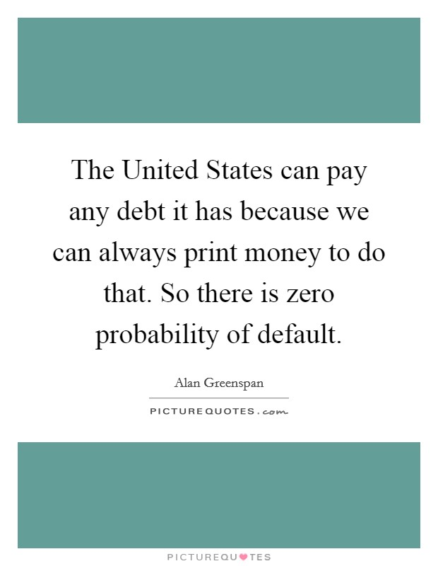 The United States can pay any debt it has because we can always print money to do that. So there is zero probability of default Picture Quote #1