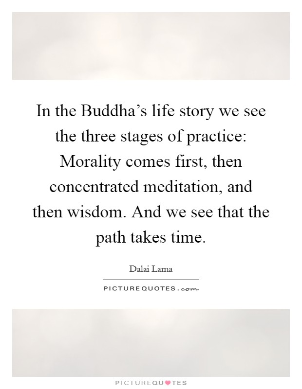 In the Buddha's life story we see the three stages of practice: Morality comes first, then concentrated meditation, and then wisdom. And we see that the path takes time Picture Quote #1