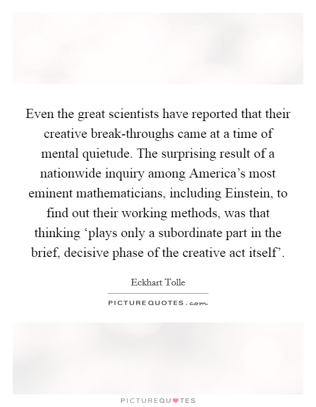Even the great scientists have reported that their creative break-throughs came at a time of mental quietude. The surprising result of a nationwide inquiry among America's most eminent mathematicians, including Einstein, to find out their working methods, was that thinking 'plays only a subordinate part in the brief, decisive phase of the creative act itself' Picture Quote #1