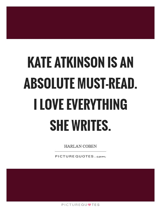 Kate Atkinson is an absolute must-read. I love everything she writes Picture Quote #1