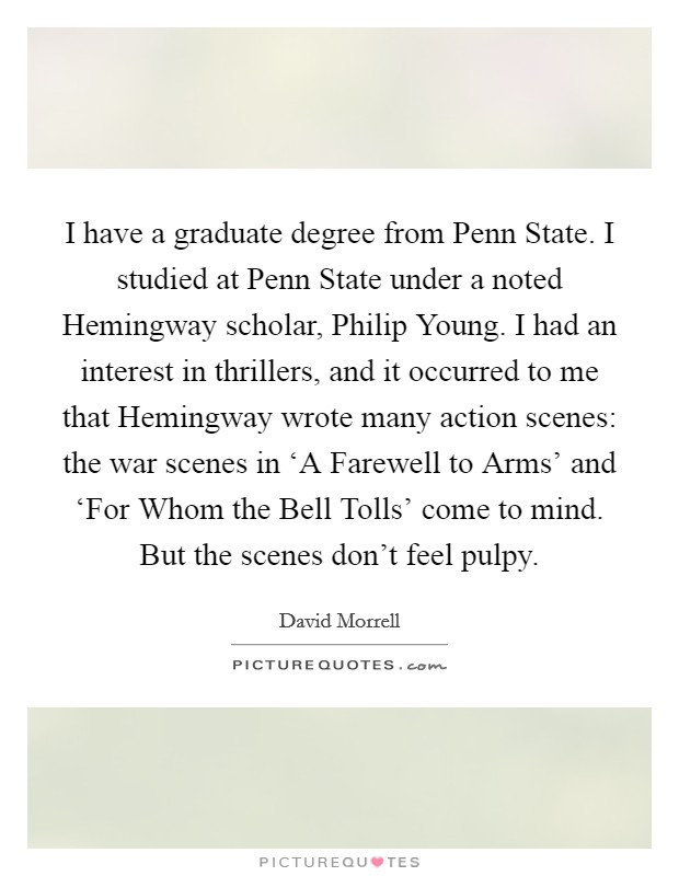 I have a graduate degree from Penn State. I studied at Penn State under a noted Hemingway scholar, Philip Young. I had an interest in thrillers, and it occurred to me that Hemingway wrote many action scenes: the war scenes in 'A Farewell to Arms' and 'For Whom the Bell Tolls' come to mind. But the scenes don't feel pulpy Picture Quote #1