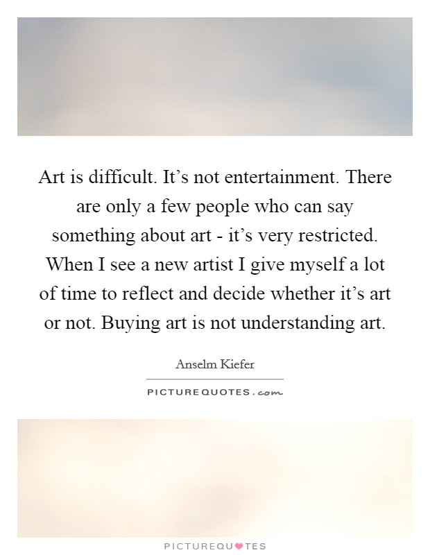 Art is difficult. It's not entertainment. There are only a few people who can say something about art - it's very restricted. When I see a new artist I give myself a lot of time to reflect and decide whether it's art or not. Buying art is not understanding art Picture Quote #1