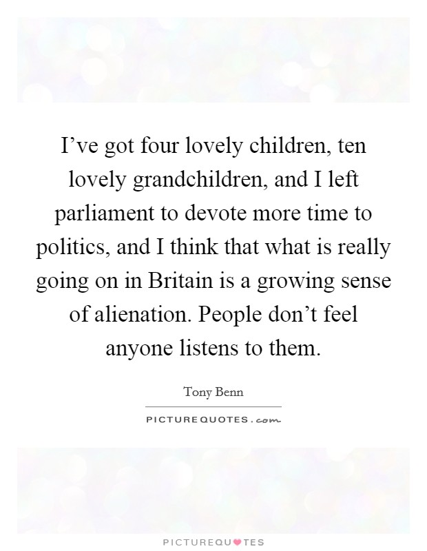 I've got four lovely children, ten lovely grandchildren, and I left parliament to devote more time to politics, and I think that what is really going on in Britain is a growing sense of alienation. People don't feel anyone listens to them Picture Quote #1