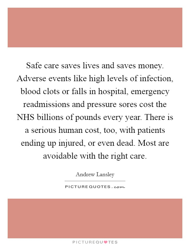 Safe care saves lives and saves money. Adverse events like high levels of infection, blood clots or falls in hospital, emergency readmissions and pressure sores cost the NHS billions of pounds every year. There is a serious human cost, too, with patients ending up injured, or even dead. Most are avoidable with the right care Picture Quote #1