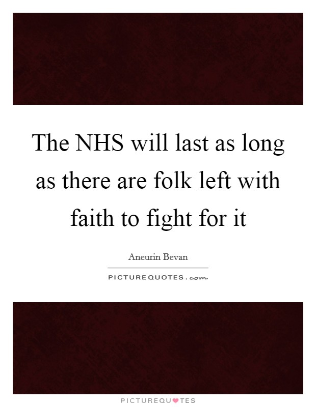 The NHS will last as long as there are folk left with faith to fight for it Picture Quote #1