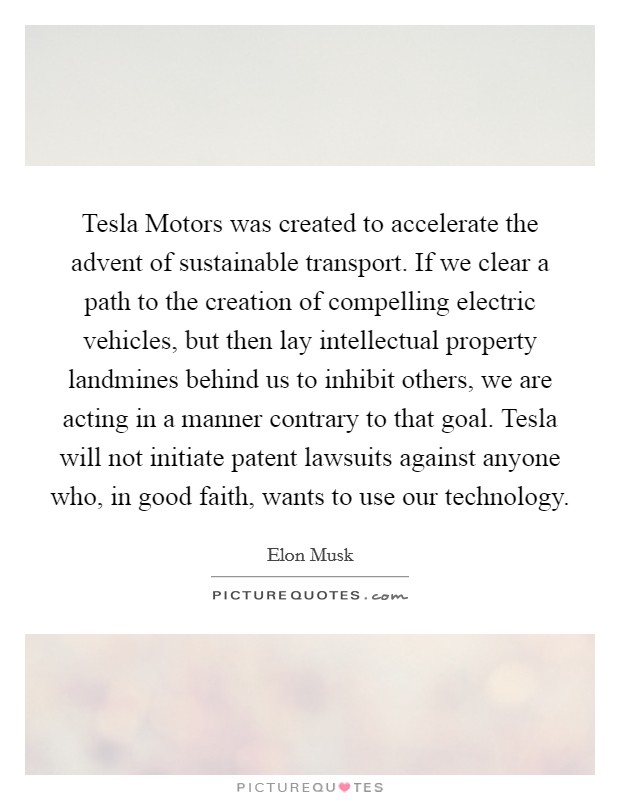 Tesla Motors was created to accelerate the advent of sustainable transport. If we clear a path to the creation of compelling electric vehicles, but then lay intellectual property landmines behind us to inhibit others, we are acting in a manner contrary to that goal. Tesla will not initiate patent lawsuits against anyone who, in good faith, wants to use our technology Picture Quote #1