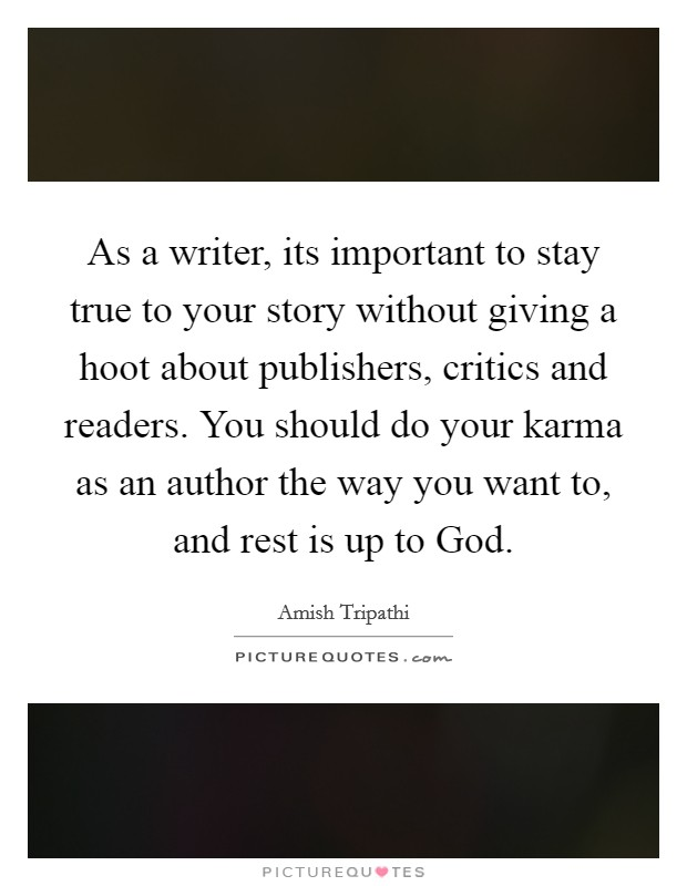As a writer, its important to stay true to your story without giving a hoot about publishers, critics and readers. You should do your karma as an author the way you want to, and rest is up to God Picture Quote #1