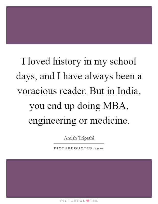 I loved history in my school days, and I have always been a voracious reader. But in India, you end up doing MBA, engineering or medicine Picture Quote #1
