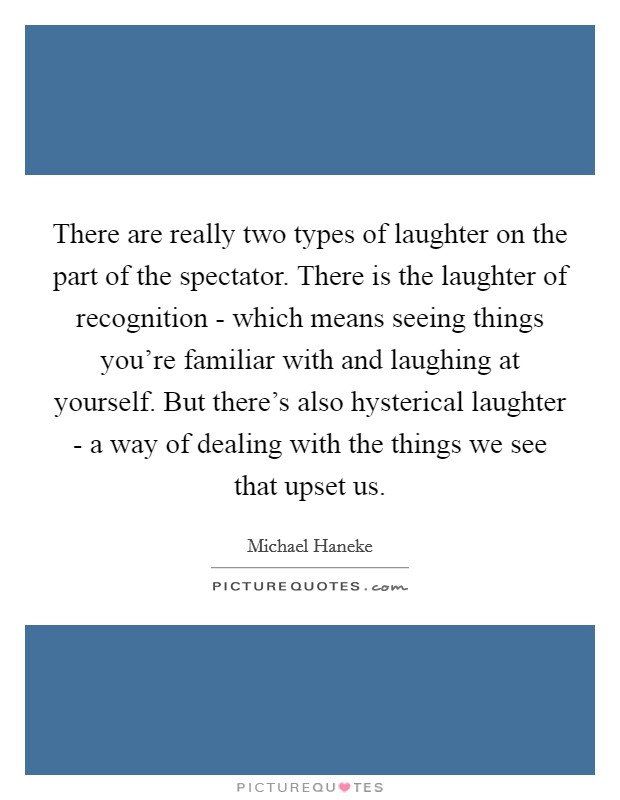 There are really two types of laughter on the part of the spectator. There is the laughter of recognition - which means seeing things you're familiar with and laughing at yourself. But there's also hysterical laughter - a way of dealing with the things we see that upset us Picture Quote #1
