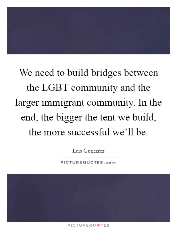 We need to build bridges between the LGBT community and the larger immigrant community. In the end, the bigger the tent we build, the more successful we'll be Picture Quote #1