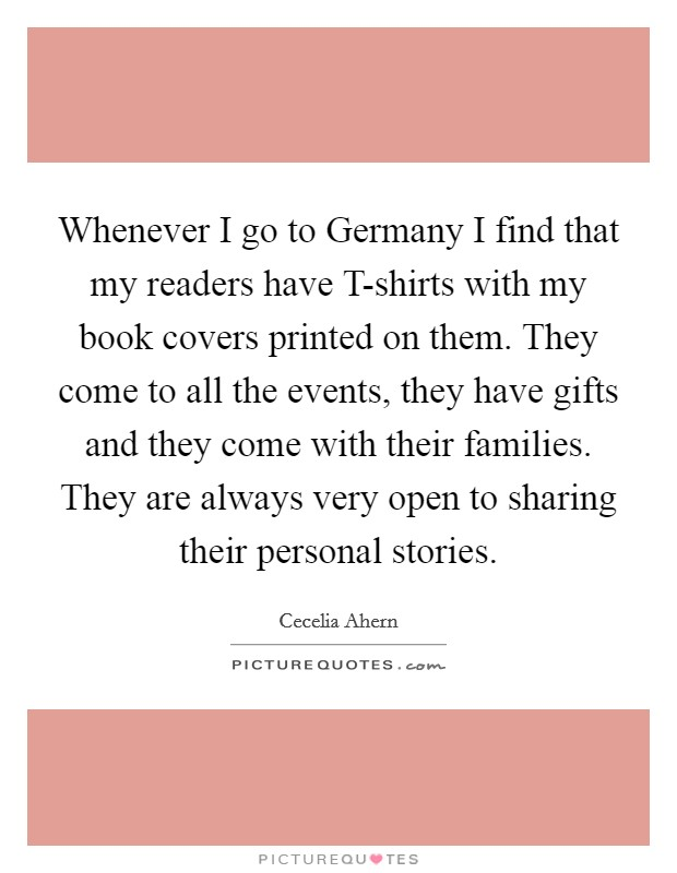 Whenever I go to Germany I find that my readers have T-shirts with my book covers printed on them. They come to all the events, they have gifts and they come with their families. They are always very open to sharing their personal stories Picture Quote #1