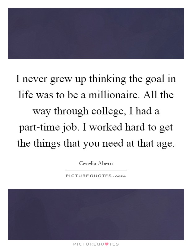 I never grew up thinking the goal in life was to be a millionaire. All the way through college, I had a part-time job. I worked hard to get the things that you need at that age Picture Quote #1