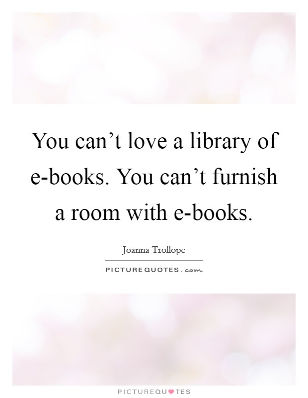 You can't love a library of e-books. You can't furnish a room with e-books Picture Quote #1