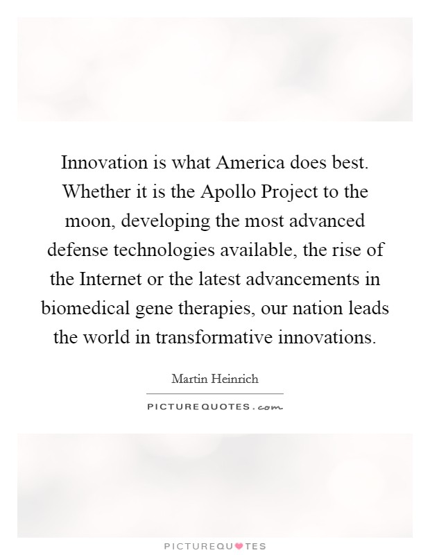 Innovation is what America does best. Whether it is the Apollo Project to the moon, developing the most advanced defense technologies available, the rise of the Internet or the latest advancements in biomedical gene therapies, our nation leads the world in transformative innovations Picture Quote #1