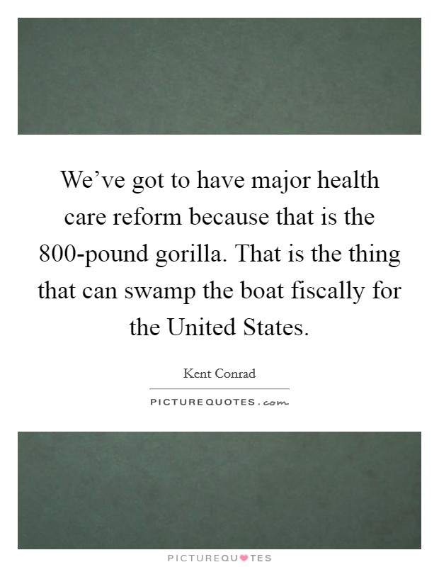 We've got to have major health care reform because that is the 800-pound gorilla. That is the thing that can swamp the boat fiscally for the United States Picture Quote #1
