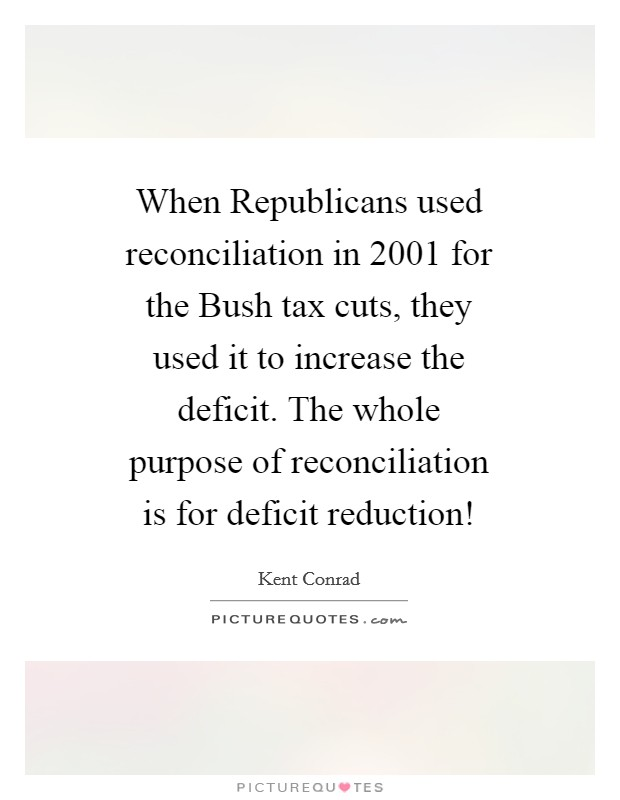 When Republicans used reconciliation in 2001 for the Bush tax cuts, they used it to increase the deficit. The whole purpose of reconciliation is for deficit reduction! Picture Quote #1