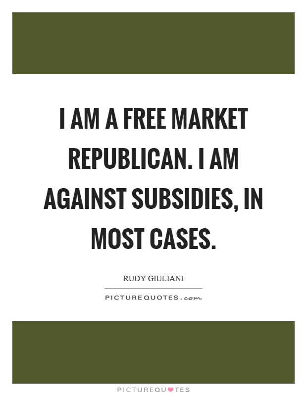 I am a free market Republican. I am against subsidies, in most cases Picture Quote #1