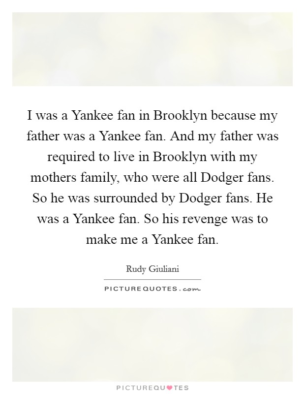 I was a Yankee fan in Brooklyn because my father was a Yankee fan. And my father was required to live in Brooklyn with my mothers family, who were all Dodger fans. So he was surrounded by Dodger fans. He was a Yankee fan. So his revenge was to make me a Yankee fan Picture Quote #1