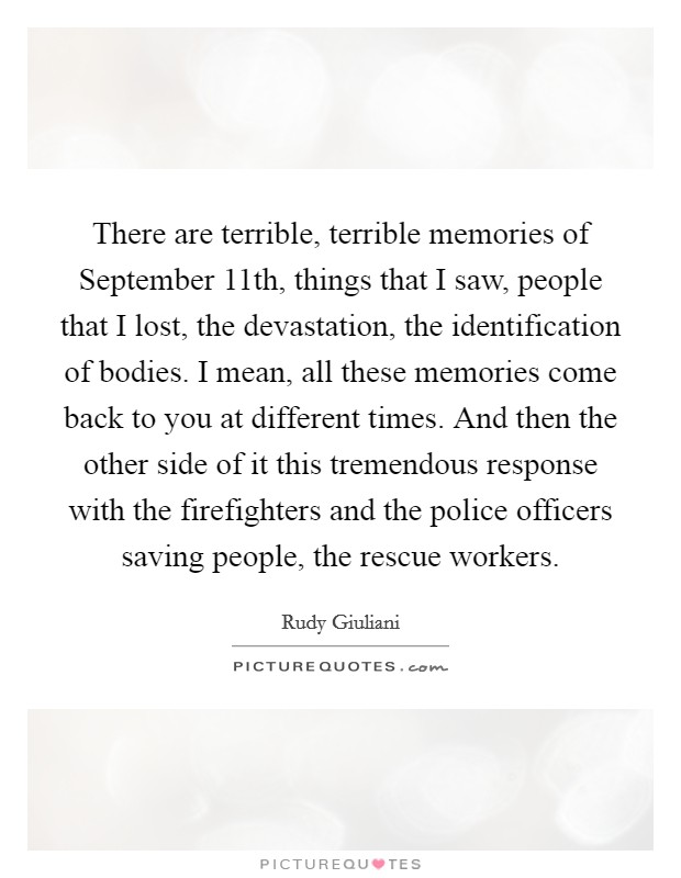 There are terrible, terrible memories of September 11th, things that I saw, people that I lost, the devastation, the identification of bodies. I mean, all these memories come back to you at different times. And then the other side of it this tremendous response with the firefighters and the police officers saving people, the rescue workers Picture Quote #1