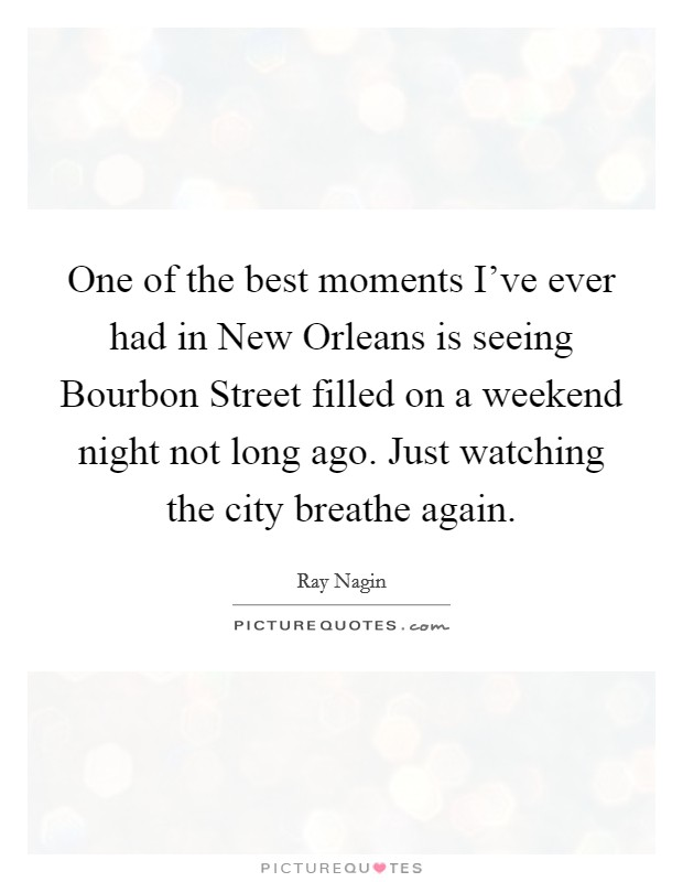 One of the best moments I've ever had in New Orleans is seeing Bourbon Street filled on a weekend night not long ago. Just watching the city breathe again Picture Quote #1