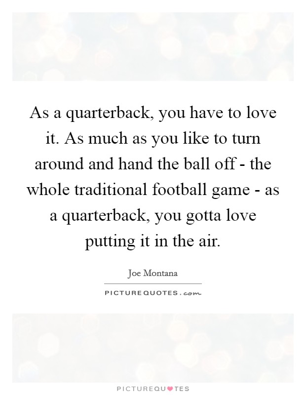 As a quarterback, you have to love it. As much as you like to turn around and hand the ball off - the whole traditional football game - as a quarterback, you gotta love putting it in the air Picture Quote #1