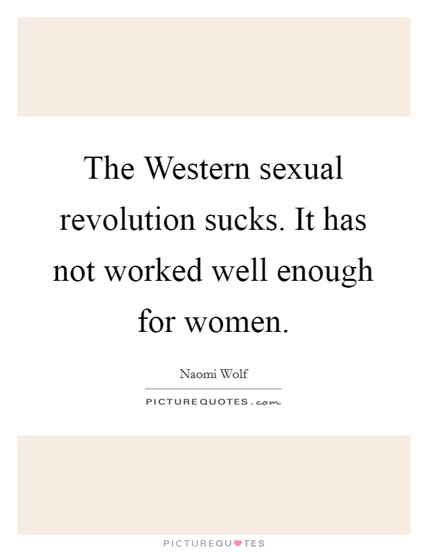 The Western sexual revolution sucks. It has not worked well enough for women Picture Quote #1