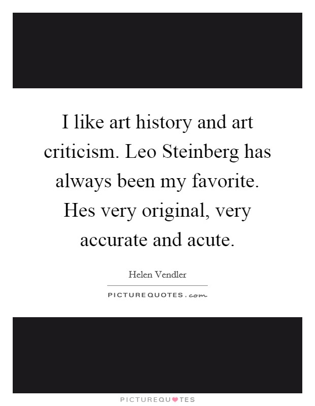 I like art history and art criticism. Leo Steinberg has always been my favorite. Hes very original, very accurate and acute Picture Quote #1