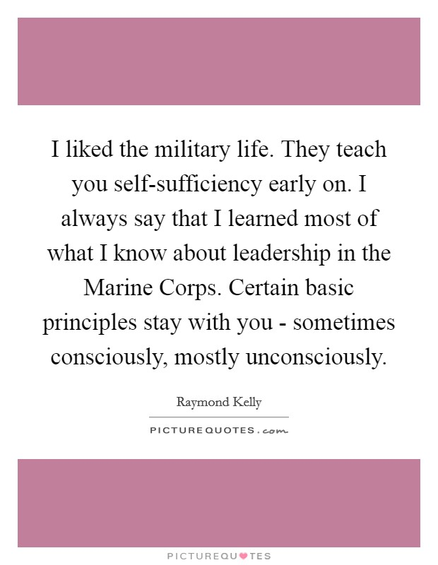 I liked the military life. They teach you self-sufficiency early on. I always say that I learned most of what I know about leadership in the Marine Corps. Certain basic principles stay with you - sometimes consciously, mostly unconsciously Picture Quote #1